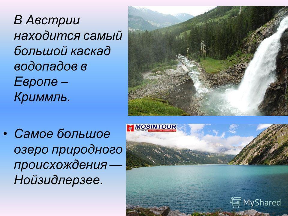 В Австрии находится самый большой каскад водопадов в Европе – Криммль. Самое большое озеро природного происхождения Нойзидлерзее.