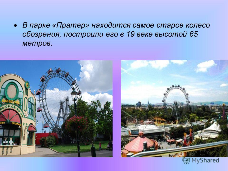 В парке «Пратер» находится самое старое колесо обозрения, построили его в 19 веке высотой 65 метров.
