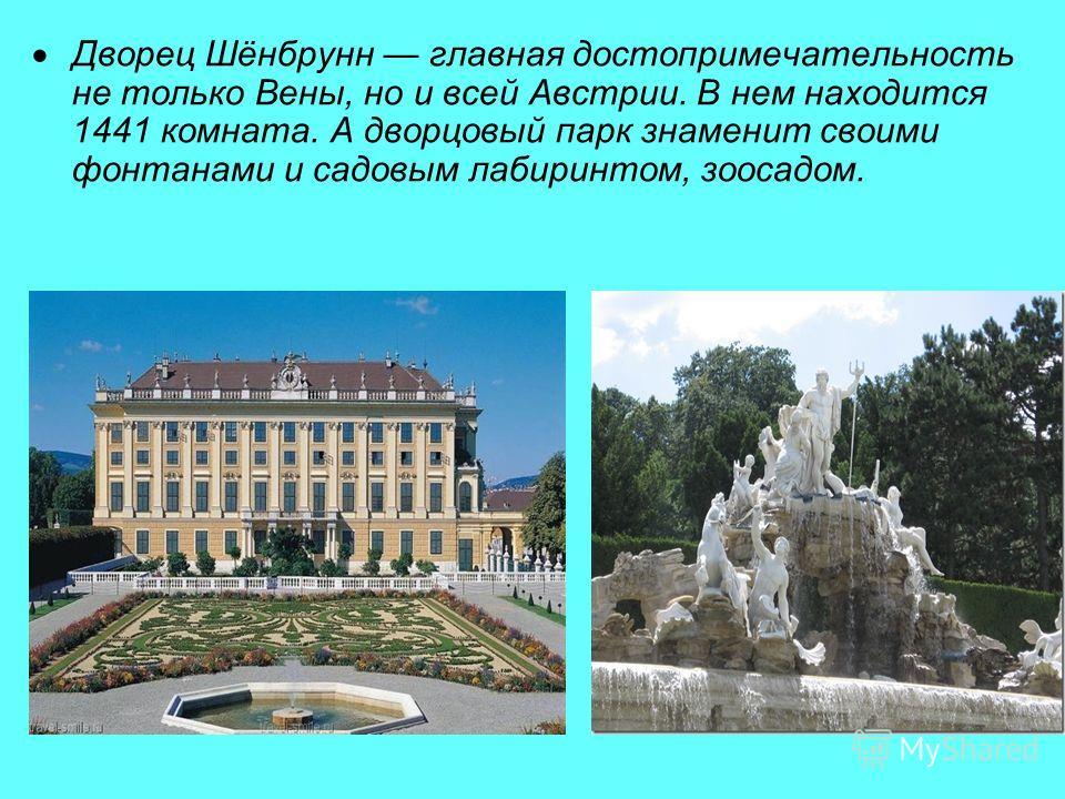 Дворец Шёнбрунн главная достопримечательность не только Вены, но и всей Австрии. В нем находится 1441 комната. А дворцовый парк знаменит своими фонтанами и садовым лабиринтом, зоосадом.