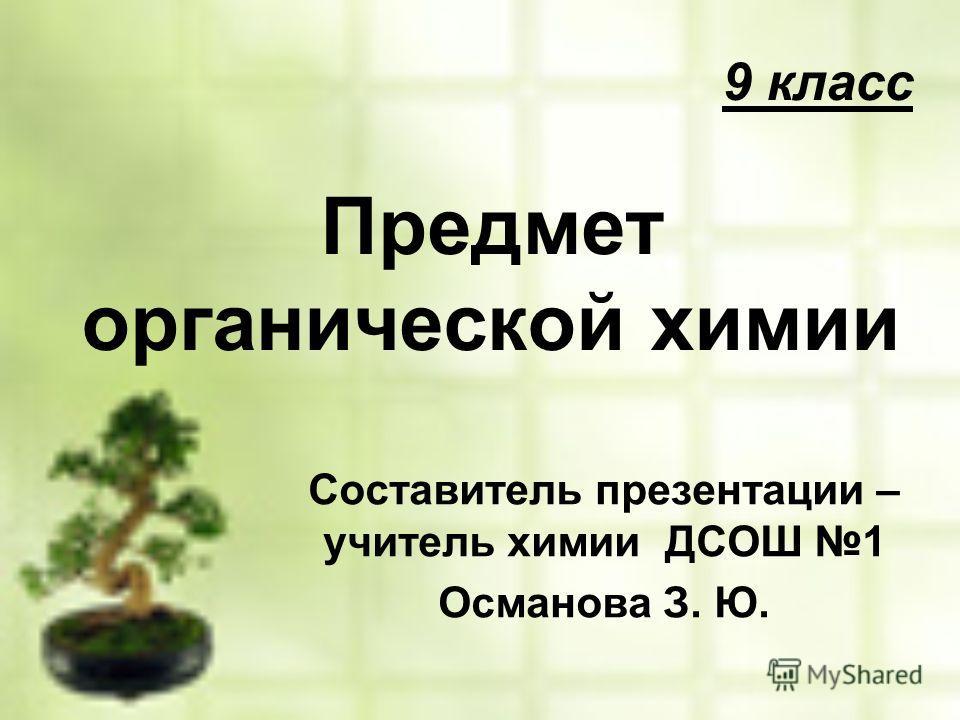 9 класс Предмет органической химии Составитель презентации – учитель химии ДСОШ 1 Османова З. Ю.
