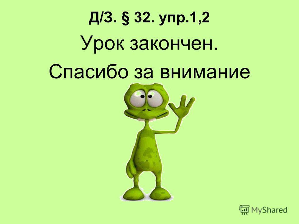 Д/З. § 32. упр.1,2 Урок закончен. Спасибо за внимание