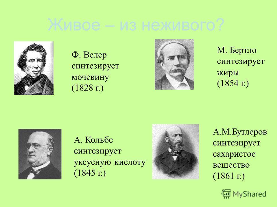 Живое – из неживого? Ф. Велер синтезирует мочевину (1828 г.) А. Кольбе синтезирует уксусную кислоту (1845 г.) М. Бертло синтезирует жиры (1854 г.) А.М.Бутлеров синтезирует сахаристое вещество (1861 г.)
