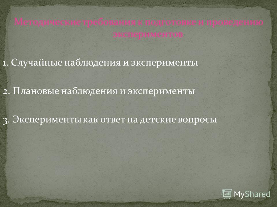 Методические требования к подготовке и проведению экспериментов 1. Случайные наблюдения и эксперименты 2. Плановые наблюдения и эксперименты 3. Эксперименты как ответ на детские вопросы