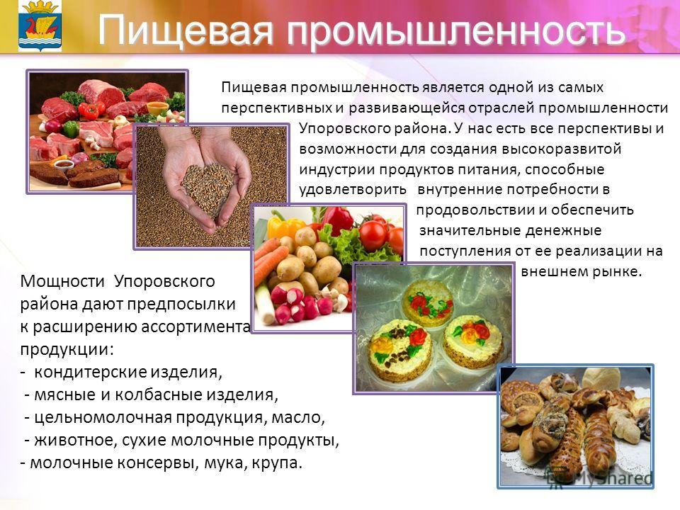 Пищевая промышленность Пищевая промышленность является одной из самых перспективных и развивающейся отраслей промышленности Упоровского района. У нас есть все перспективы и возможности для создания высокоразвитой индустрии продуктов питания, способны