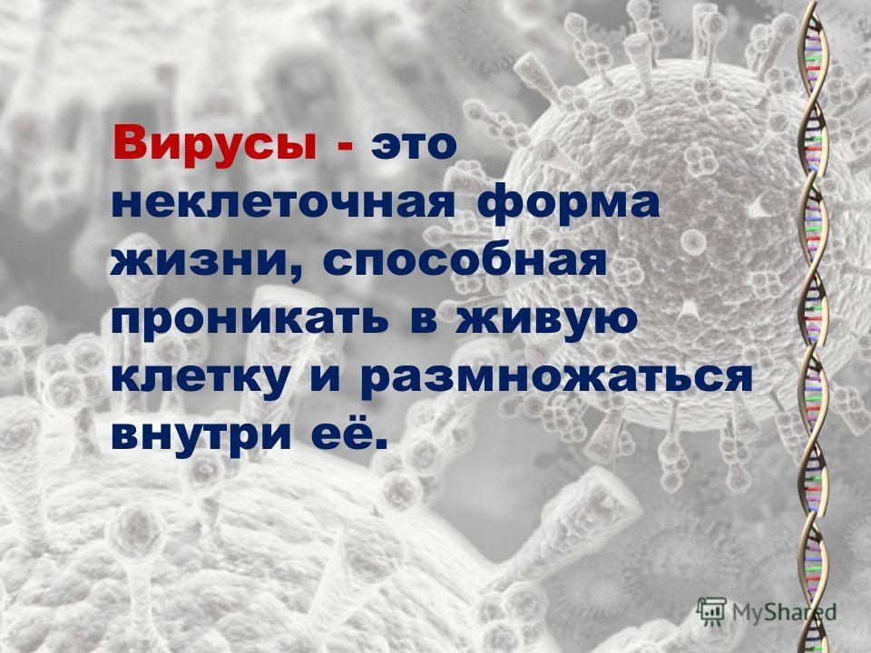 Вирусы - это неклеточная форма жизни, способная проникать в живую клетку и размножаться внутри её.