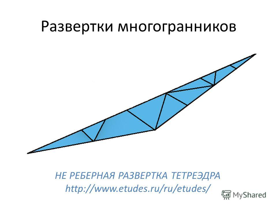 Развертки многогранников НЕ РЕБЕРНАЯ РАЗВЕРТКА ТЕТРЕЭДРА http://www.etudes.ru/ru/etudes/