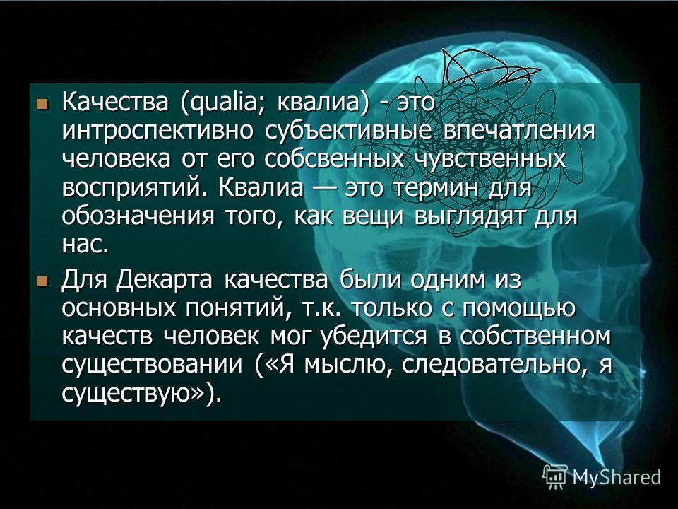 Качества (qualia; квалиа) - это интроспективно субъективные впечатления человека от его собственных чувственных восприятий. Квалиа это термин для обозначения того, как вещи выглядят для нас. Качества (qualia; квалиа) - это интроспективно субъективные