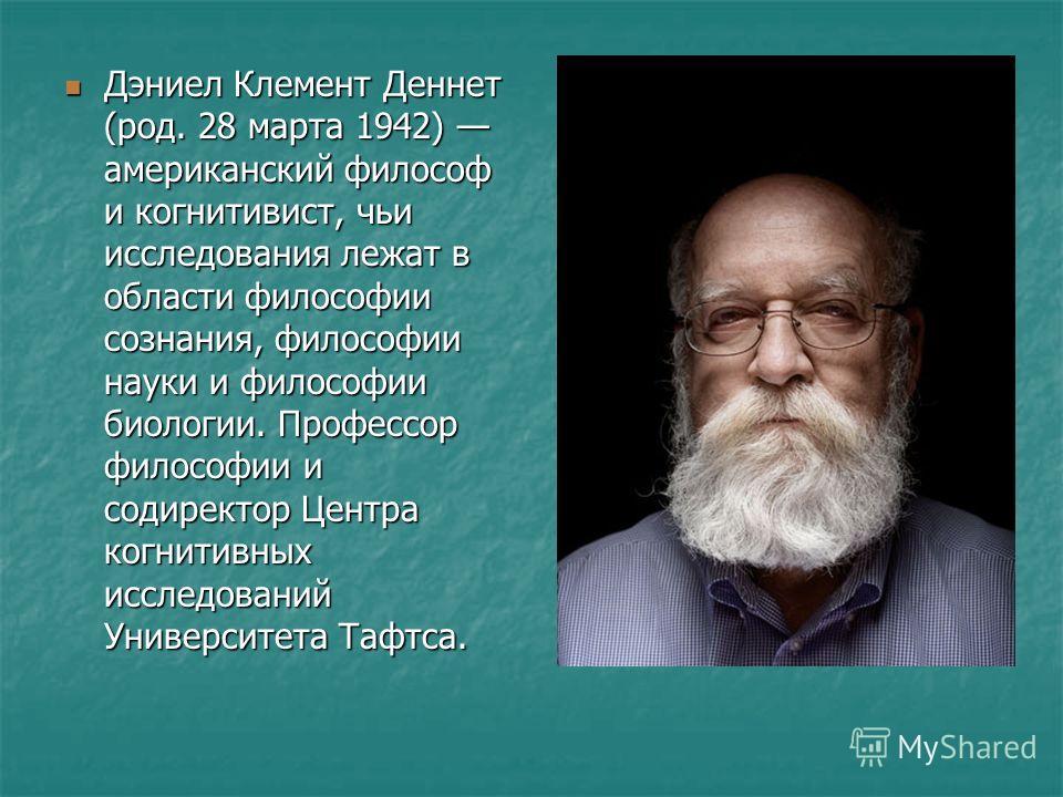Дэниел Клемент Деннет (род. 28 марта 1942) американский философ и когнитивист, чьи исследования лежат в области философии сознания, философии науки и философии биологии. Профессор философии и содиректор Центра когнитивных исследований Университета Та