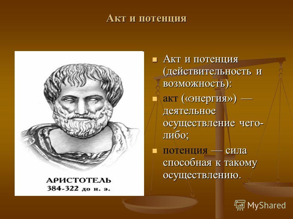 Акт и потенция Акт и потенция (действительность и возможность): акт («энергия») деятельное осуществление чего- либо; потенция сила способная к такому осуществлению.