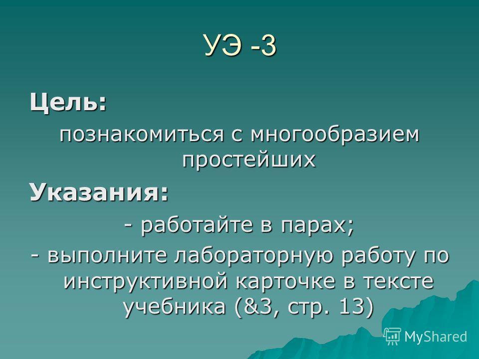 УЭ -3 Цель: познакомиться с многообразием простейших Указания: - работайте в парах; - выполните лабораторную работу по инструктивной карточке в тексте учебника (&3, стр. 13)