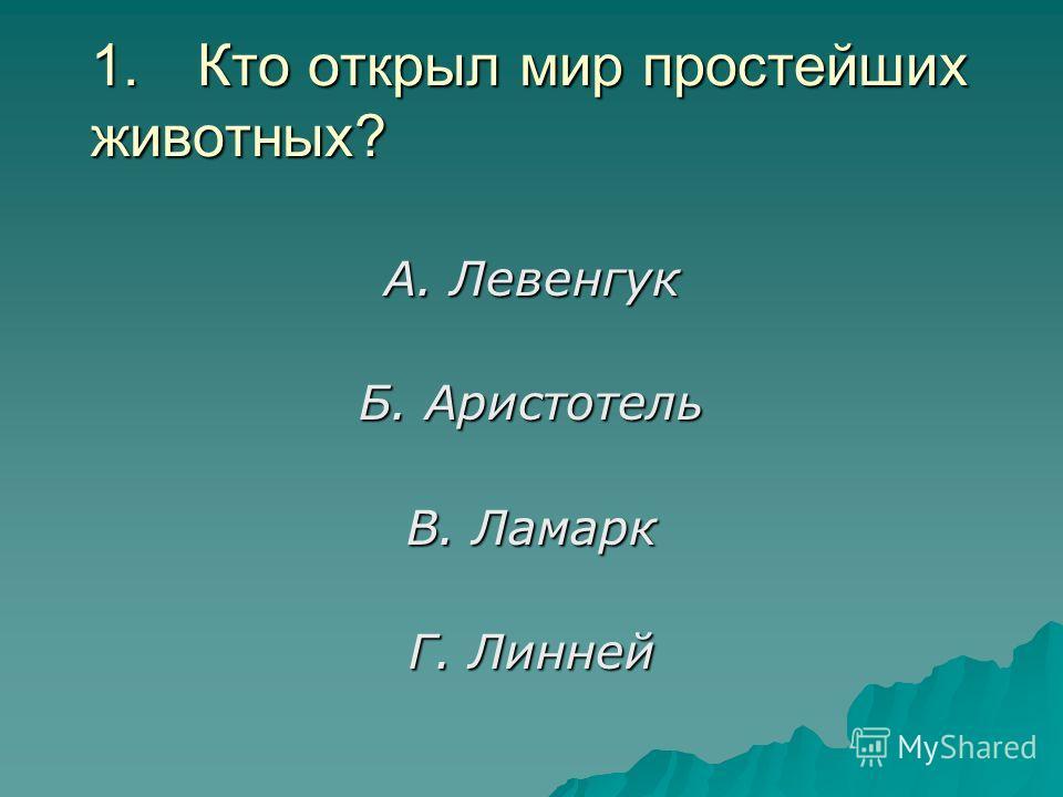 1. Кто открыл мир простейших животных? А. Левенгук Б. Аристотель В. Ламарк Г. Линней