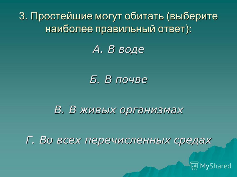 3. Простейшие могут обитать (выберите наиболее правильный ответ): А. В воде Б. В почве В. В живых организмах Г. Во всех перечисленных средах