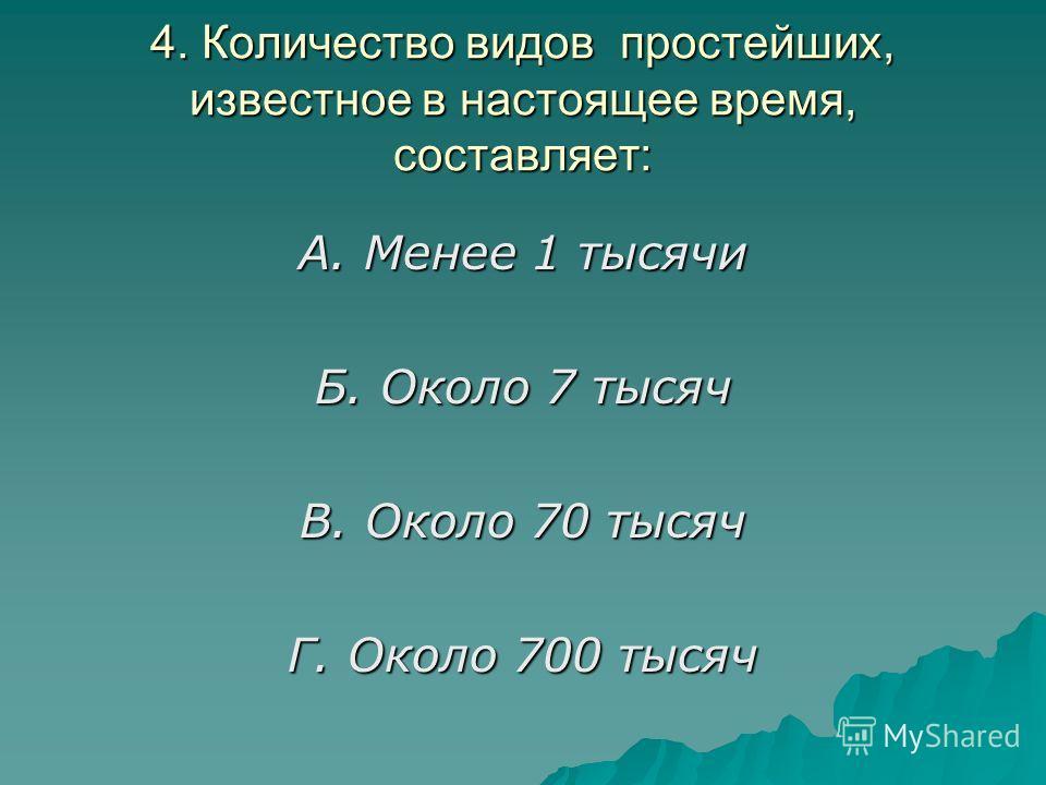 4. Количество видов простейших, известное в настоящее время, составляет: А. Менее 1 тысячи Б. Около 7 тысяч В. Около 70 тысяч Г. Около 700 тысяч