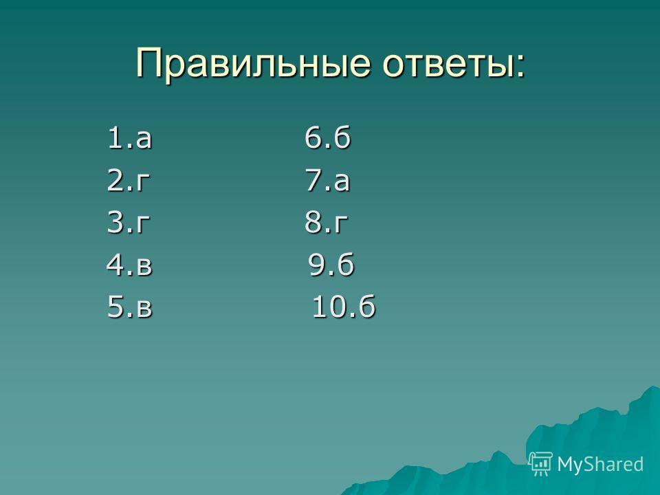 Правильные ответы: 1. а 6. б 2.г 7. а 3. г 8. г 4. в 9. б 5. в 10.б