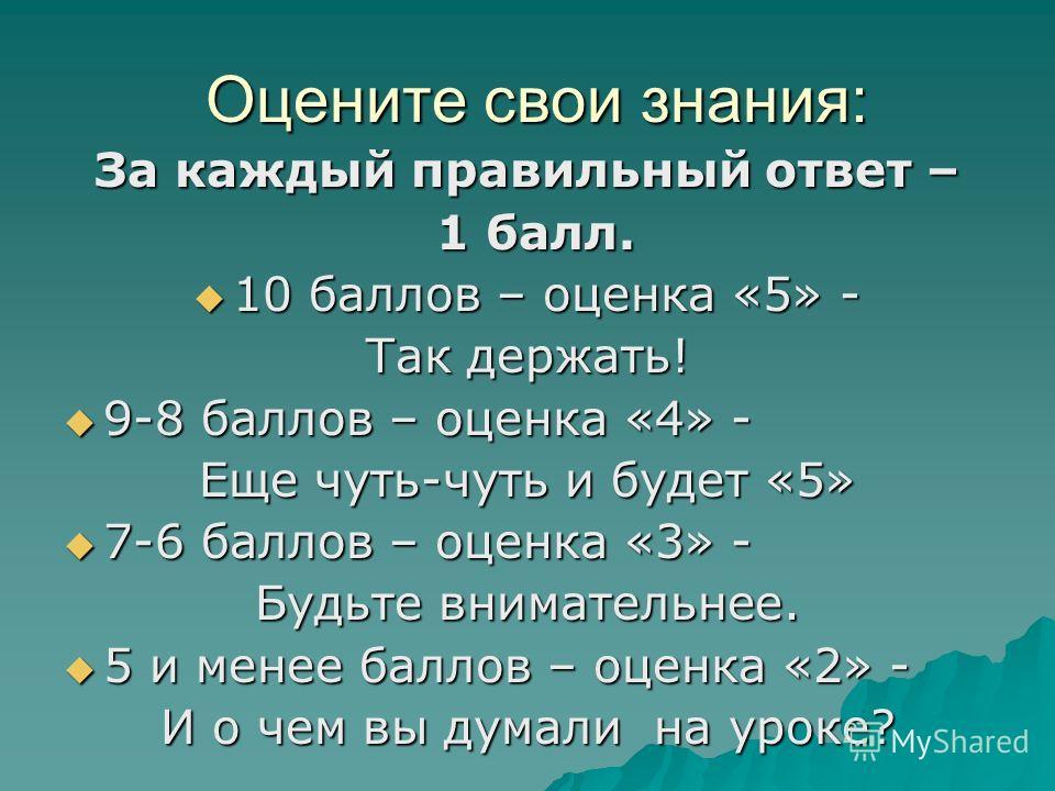 Оцените свои знания: Оцените свои знания: За каждый правильный ответ – 1 балл. 1 балл. 10 баллов – оценка «5» - 10 баллов – оценка «5» - Так держать! 9-8 баллов – оценка «4» - 9-8 баллов – оценка «4» - Еще чуть-чуть и будет «5» 7-6 баллов – оценка «3