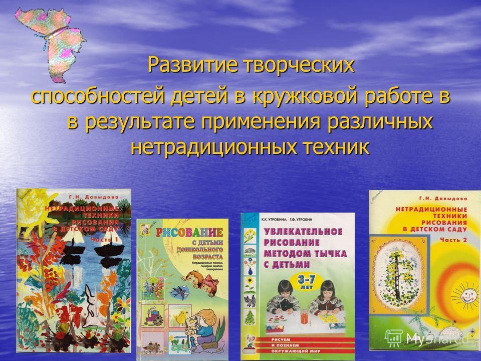 Развитие творческих Развитие творческих способностей детей в кружковой работе в в результате применения различных нетрадиционных техник