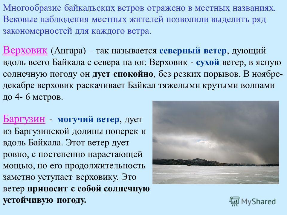 Многообразие байкальских ветров отражено в местных названиях. Вековые наблюдения местных жителей позволили выделить ряд закономерностей для каждого ветра. Верховик (Ангара) – так называется северный ветер, дующий вдоль всего Байкала с севера на юг. В