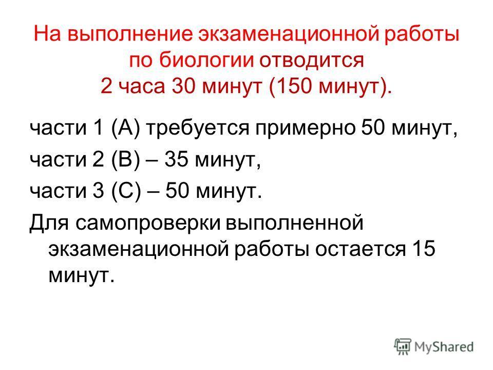 На выполнение экзаменационной работы по биологии отводится 2 часа 30 минут (150 минут). части 1 (А) требуется примерно 50 минут, части 2 (В) – 35 минут, части 3 (С) – 50 минут. Для самопроверки выполненной экзаменационной работы остается 15 минут.