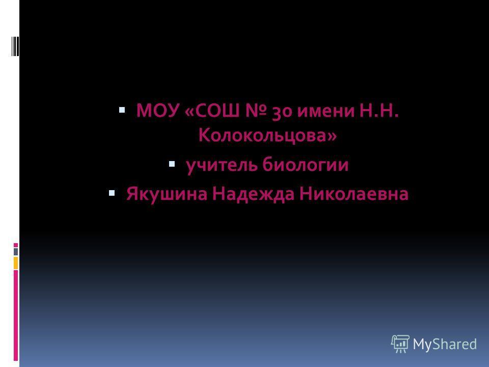 МОУ «СОШ 30 имени Н.Н. Колокольцова» учитель биологии Якушина Надежда Николаевна