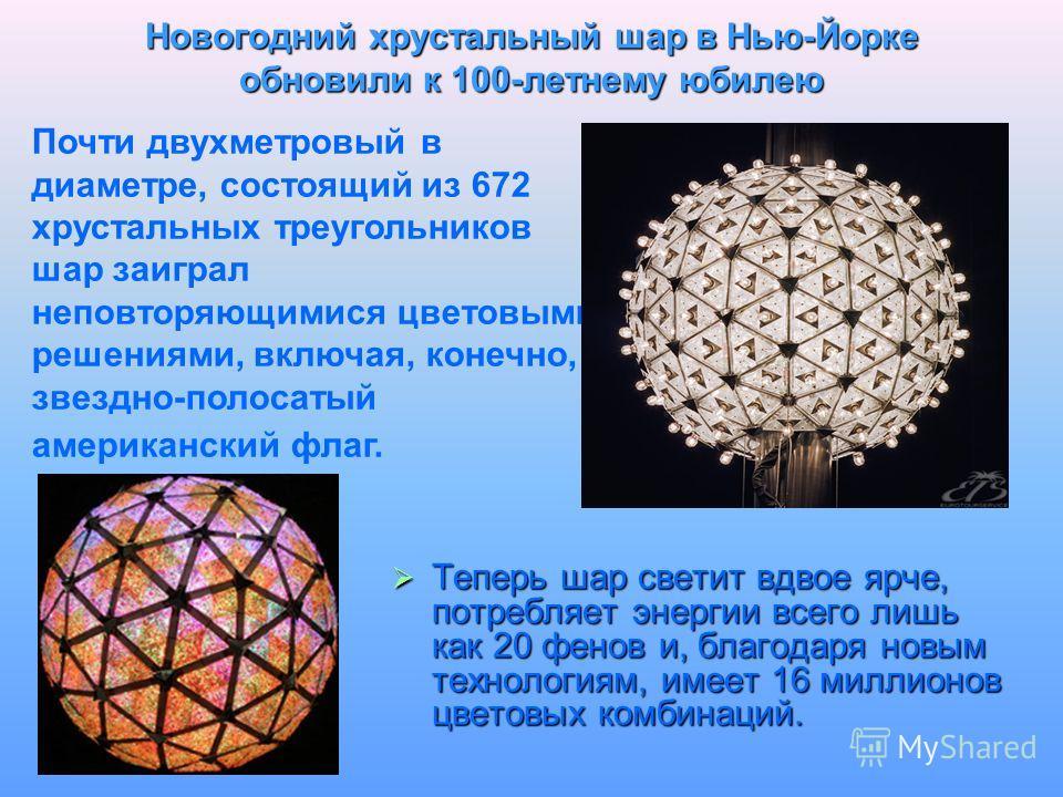 Новогодний хрустальный шар в Нью-Йорке обновили к 100-летнему юбилею Теперь шар светит вдвое ярче, потребляет энергии всего лишь как 20 фенов и, благодаря новым технологиям, имеет 16 миллионов цветовых комбинаций. Теперь шар светит вдвое ярче, потреб