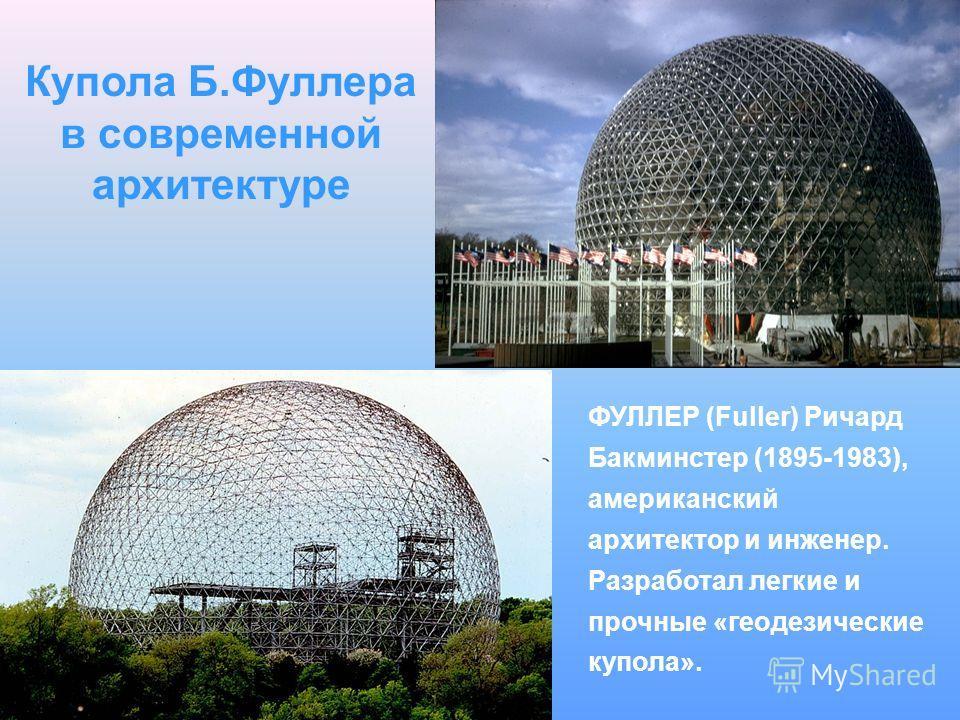 Купола Б.Фуллера в современной архитектуре ФУЛЛЕР (Fuller) Ричард Бакминстер (1895-1983), американский архитектор и инженер. Разработал легкие и прочные «геодезические купола».
