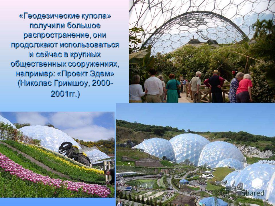 «Геодезические купола» получили большое распространение, они продолжают использоваться и сейчас в крупных общественных сооружениях, например: «Проект Эдем» (Николас Гримшоу, 2000- 2001 гг.)