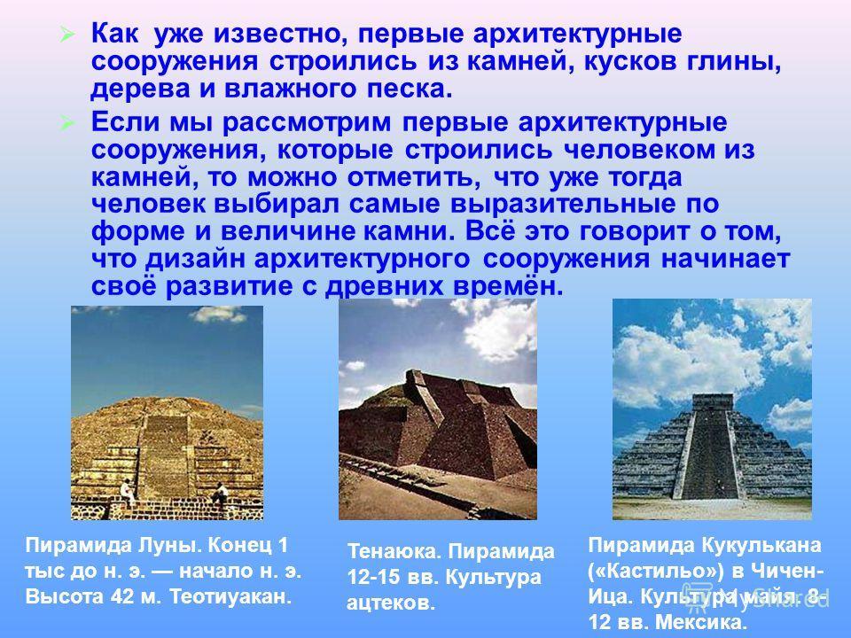 Как уже известно, первые архитектурные сооружения строились из камней, кусков глины, дерева и влажного песка. Если мы рассмотрим первые архитектурные сооружения, которые строились человеком из камней, то можно отметить, что уже тогда человек выбирал