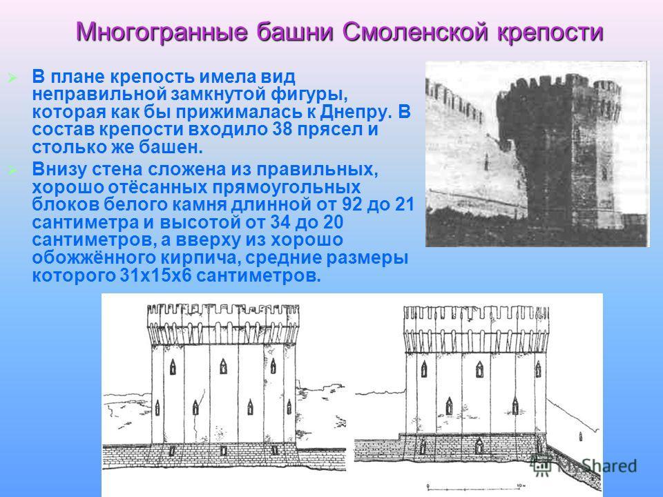 Многогранные башни Смоленской крепости В плане крепость имела вид неправильной замкнутой фигуры, которая как бы прижималась к Днепру. В состав крепости входило 38 прясел и столько же башен. Внизу стена сложена из правильных, хорошо отёсанных прямоуго