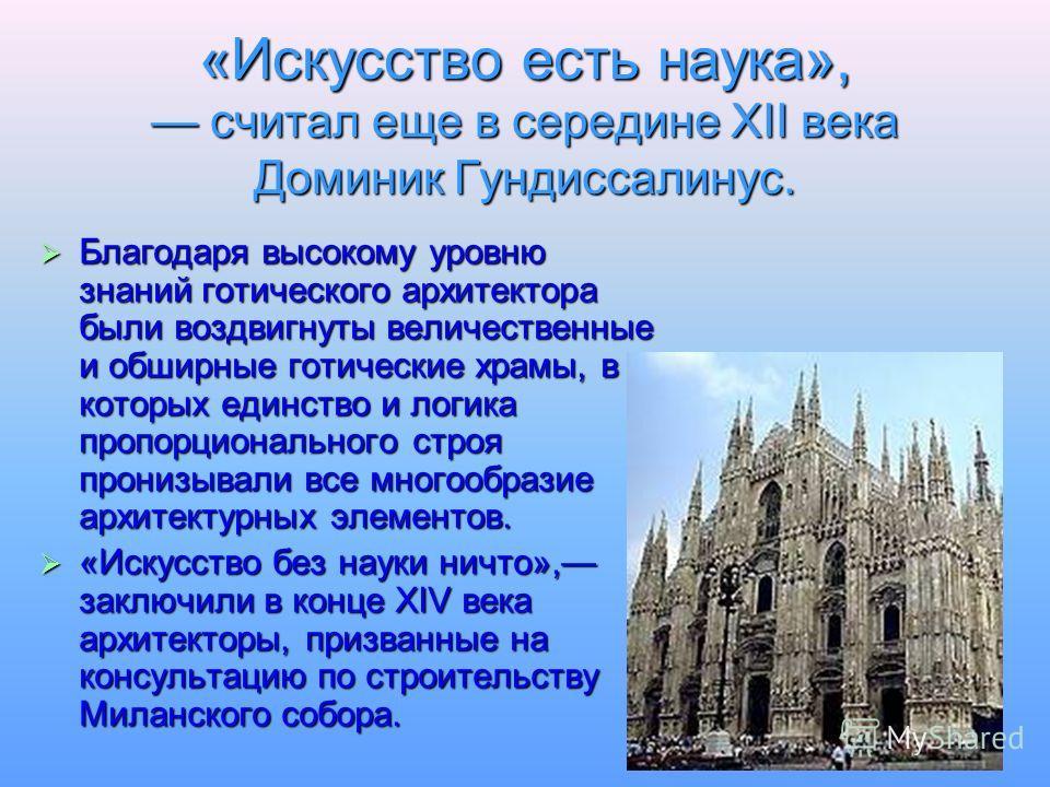 «Искусство есть наука», считал еще в середине XII века Доминик Гундиссалинус. Благодаря высокому уровню знаний готического архитектора были воздвигнуты величественные и обширные готические храмы, в которых единство и логика пропорционального строя пр