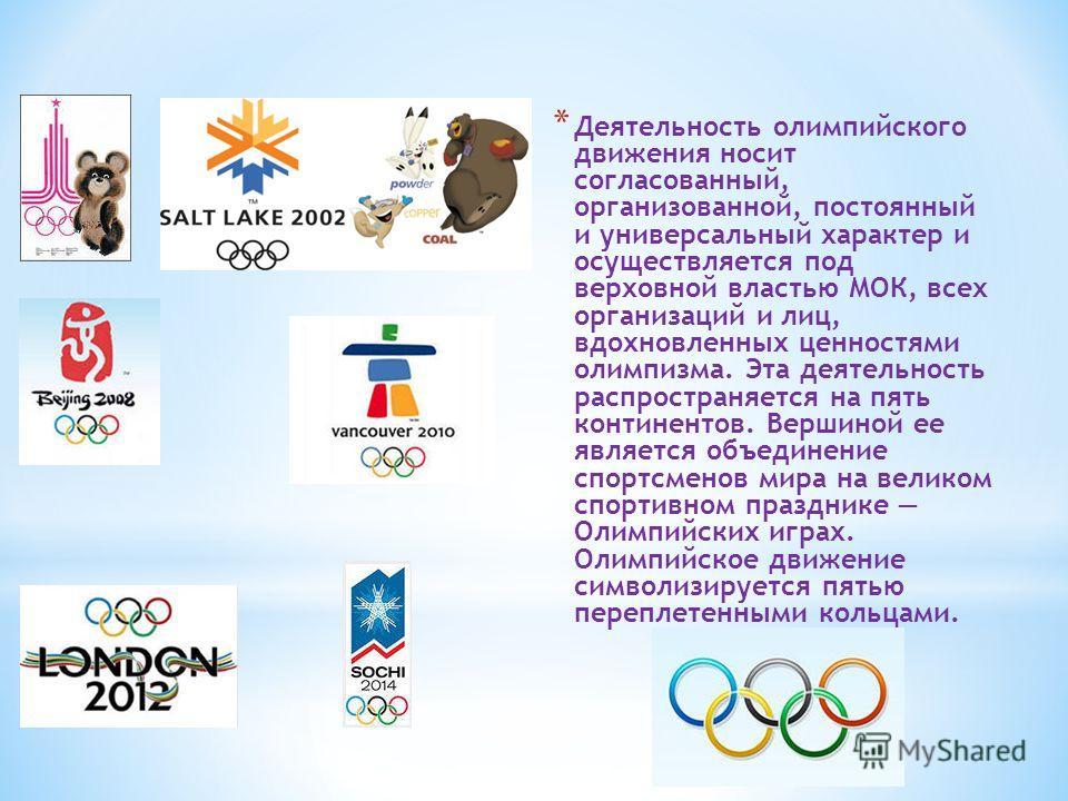 * Деятельность олимпийского движения носит согласованный, организованной, постоянный и универсальный характер и осуществляется под верховной властью МОК, всех организаций и лиц, вдохновленных ценностями олимпизма. Эта деятельность распространяется на