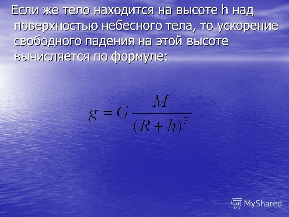 Если же тело находится на высоте h над поверхностью небесного тела, то ускорение свободного падения на этой высоте вычисляется по формуле: Если же тело находится на высоте h над поверхностью небесного тела, то ускорение свободного падения на этой выс