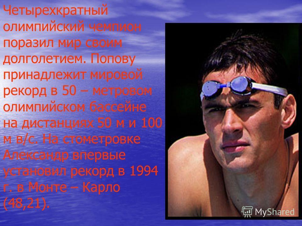 Четырехкратный олимпийский чемпион поразил мир своим долголетием. Попову принадлежит мировой рекорд в 50 – метровом олимпийском бассейне на дистанциях 50 м и 100 м в/с. На стометровке Александр впервые установил рекорд в 1994 г. в Монте – Карло (48,2