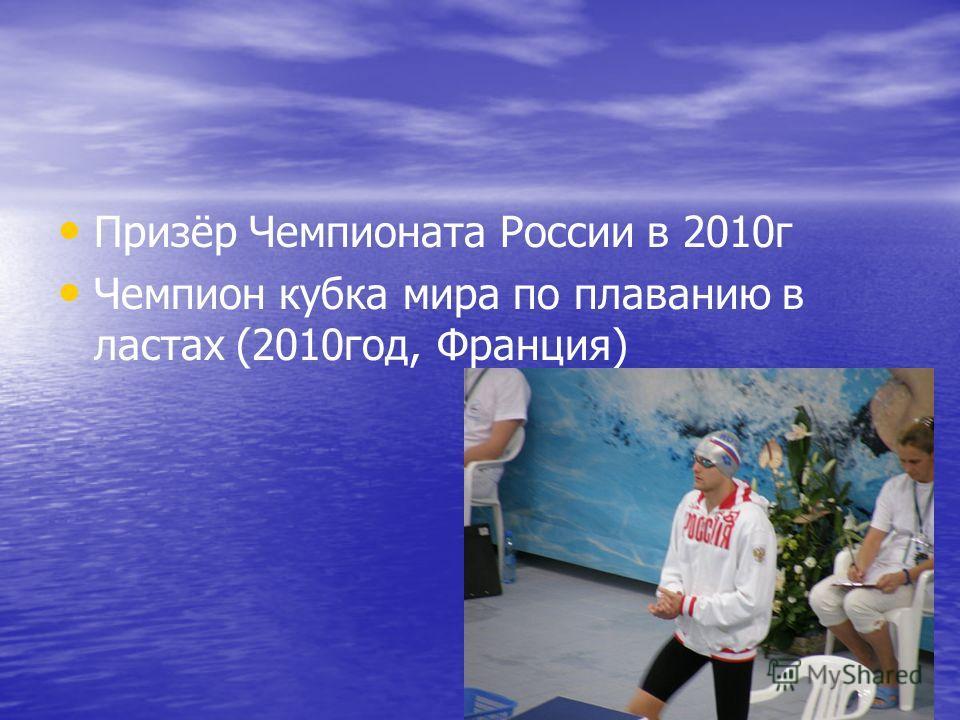 Призёр Чемпионата России в 2010 г Чемпион кубка мира по плаванию в ластах (2010 год, Франция)