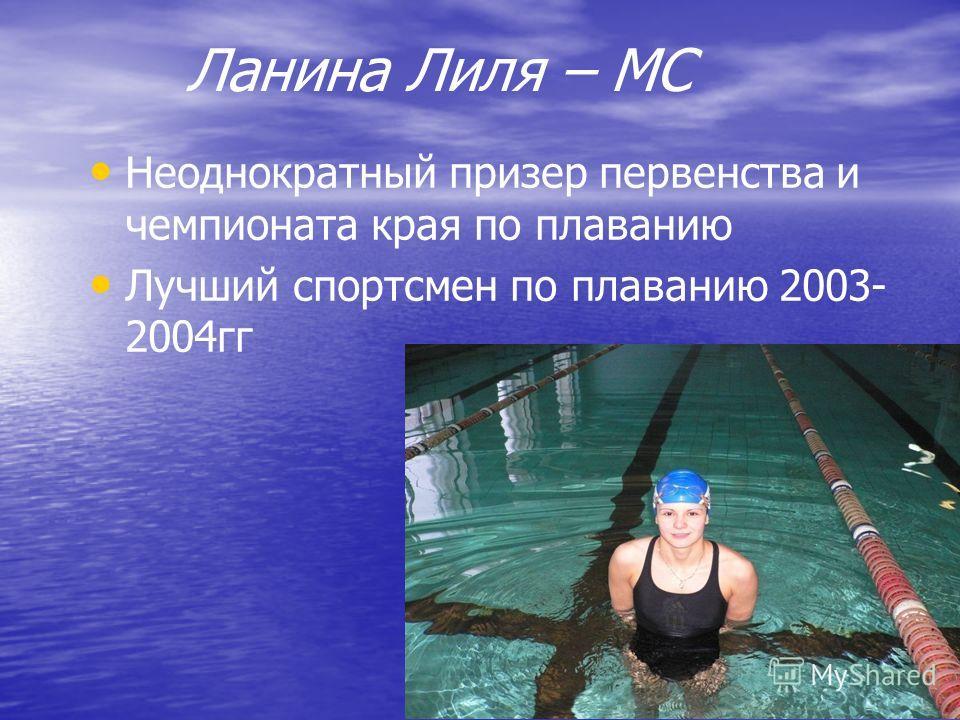 Ланина Лиля – МС Неоднократный призер первенства и чемпионата края по плаванию Лучший спортсмен по плаванию 2003- 2004 гг