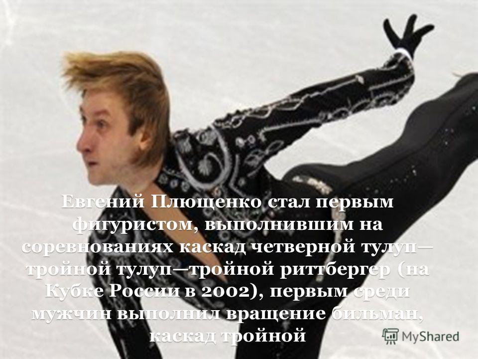 Евгений Плющенко стал первым фигуристом, выполнившим на соревнованиях каскад четверной тулуп тройной тулуп тройной риттбергер (на Кубке России в 2002), первым среди мужчин выполнил вращение бильман, каскад тройной