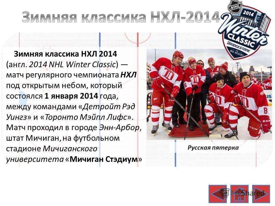 Русская пятерка Зимняя классика НХЛ 2014 (англ. 2014 NHL Winter Classic) матч регулярного чемпионата НХЛ под открытым небом, который состоялся 1 января 2014 года, между командами «Детройт Рэд Уингз» и «Торонто Мэйпл Лифс». Матч проходил в городе Энн-