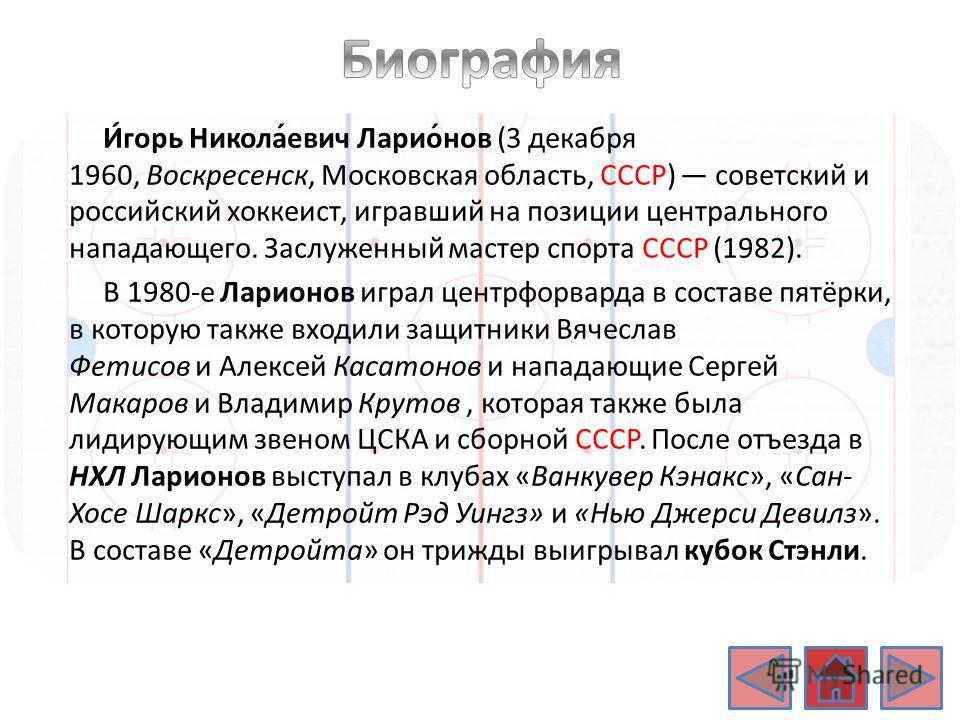 И́игорь Никола́евич Ларио́нов (3 декабря 1960, Воскресенск, Московская область, СССР) советский и российский хоккеист, игравший на позиции центрального нападающего. Заслуженный мастер спорта СССР (1982). В 1980-е Ларионов играл центрфорварда в состав