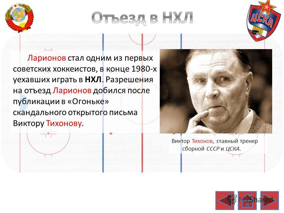 Ларионов стал одним из первых советских хоккеистов, в конце 1980-х уехавших играть в НХЛ. Разрешения на отъезд Ларионов добился после публикации в «Огоньке» скандального открытого письма Виктору Тихонову. Виктор Тихонов, главный тренер сборной СССР и