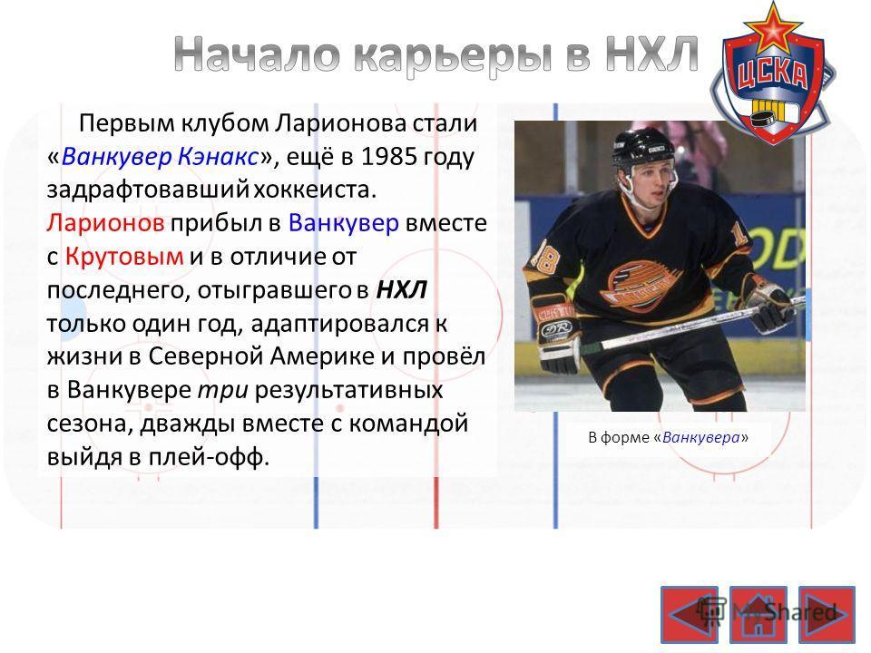 Первым клубом Ларионова стали «Ванкувер Кэнакс», ещё в 1985 году задрафтовавший хоккеиста. Ларионов прибыл в Ванкувер вместе с Крутовым и в отличие от последнего, отыгравшего в НХЛ только один год, адаптировался к жизни в Северной Америке и провёл в