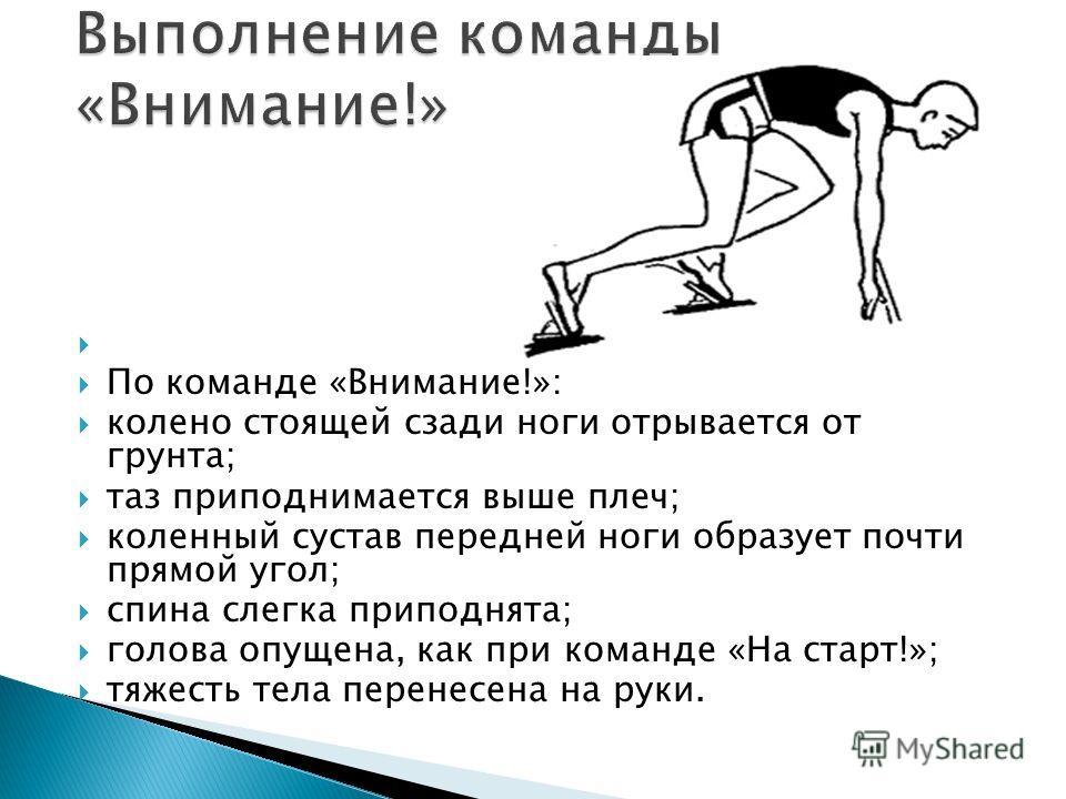 По команде «Внимание!»: колено стоящей сзади ноги отрывается от грунта; таз приподнимается выше плеч; коленный сустав передней ноги образует почти прямой угол; спина слегка приподнята; голова опущена, как при команде «На старт!»; тяжесть тела перенес