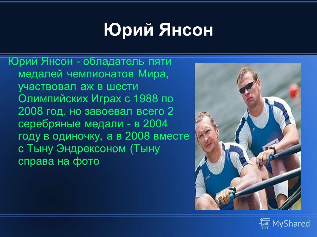 Юрий Янсон Юрий Янсон - обладатель пяти медалей чемпионатов Мира, участвовал аж в шести Олимпийских Играх с 1988 по 2008 год, но завоевал всего 2 серебряные медали - в 2004 году в одиночку, а в 2008 вместе с Тыну Эндрексоном (Тыну справа на фото
