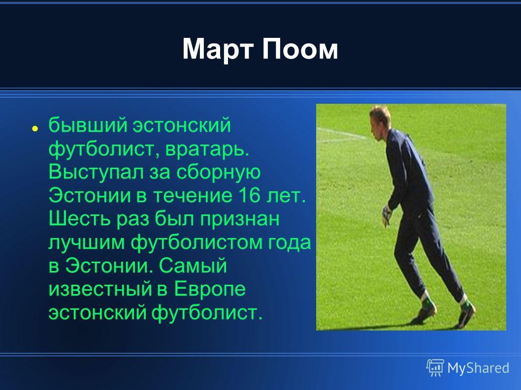 Март Поом бывший эстонский футболист, вратарь. Выступал за сборную Эстонии в течение 16 лет. Шесть раз был признан лучшим футболистом года в Эстонии. Самый известный в Европе эстонский футболист.