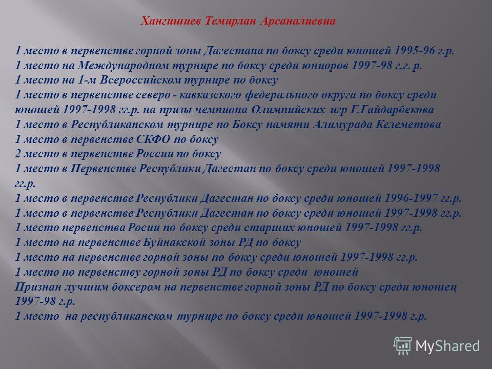Хангишиев Темирлан Арсаналиевиа 1 место в первенстве горной зоны Дагестана по боксу среди юношей 1995-96 г. р. 1 место на Международном турнире по боксу среди юниоров 1997-98 г. г. р. 1 место на 1- м Всероссийском турнире по боксу 1 место в первенств