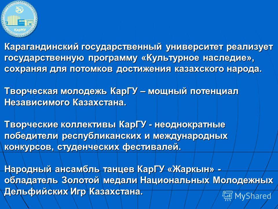 Карагандинский государственный университет реализует государственную программу «Культурное наследие», сохраняя для потомков достижения казахского народа. Творческая молодежь КарГУ – мощный потенциал Независимого Казахстана. Творческие коллективы КарГ