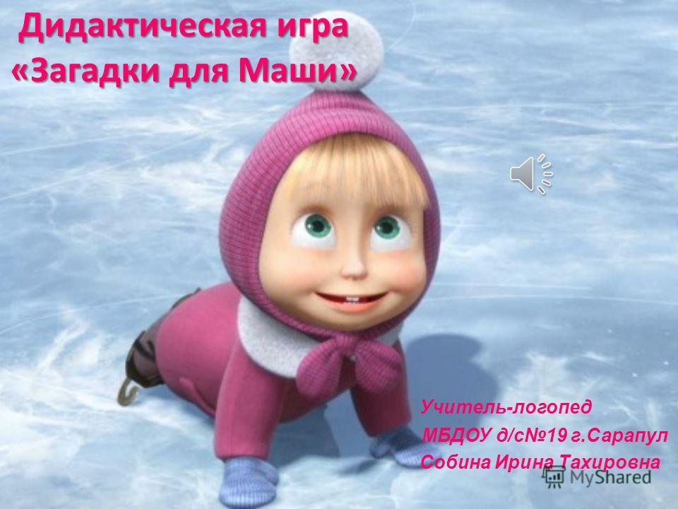 Дидактическая игра «Загадки для Маши» Учитель-логопед МБДОУ д/c19 г.Сарапул Собина Ирина Тахировна