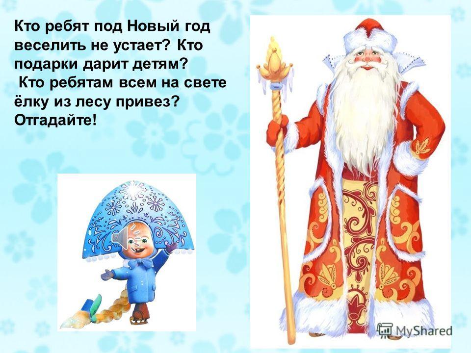 Кто ребят под Новый год веселить не устает? Кто подарки дарит детям? Кто ребятам всем на свете ёлку из лесу привез? Отгадайте!
