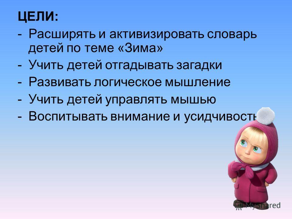 ЦЕЛИ: -Расширять и активизировать словарь детей по теме «Зима» -Учить детей отгадывать загадки -Развивать логическое мышление -Учить детей управлять мышью -Воспитывать внимание и усидчивость