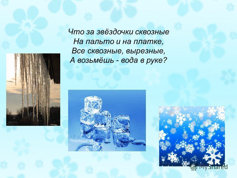 Что за звёздочки сквозные На пальто и на платке, Все сквозные, вырезные, А возьмёшь - вода в руке?