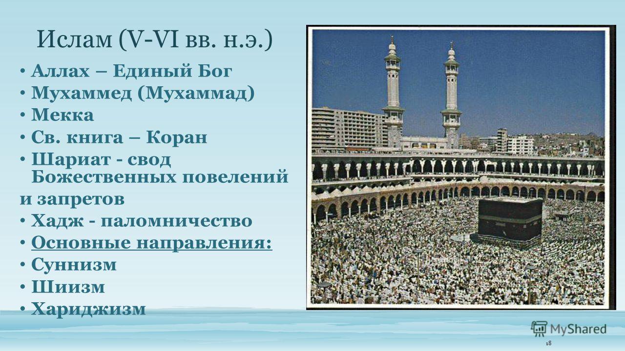 Ислам (V-VI вв. н.э.) Аллах – Единый Бог Мухаммед (Мухаммад) Мекка Св. книга – Коран Шариат - свод Божественных повелений и запретов Хадж - паломничество Основные направления: Суннизм Шиизм Хариджизм 18