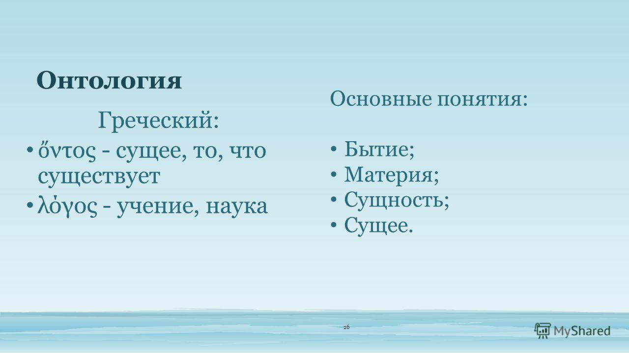 Онтология 26 Греческий: ντος - сущее, то, что существует λόγος - учение, наука Основные понятия: Бытие; Материя; Сущность; Сущее.